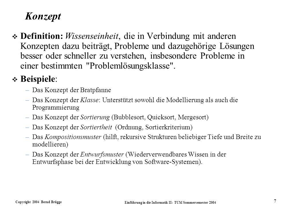 Copyright 2004 Bernd Brügge Einführung in die Informatik II: TUM Sommersemester 2004 7 Konzept v Definition: Wissenseinheit, die in Verbindung mit anderen Konzepten dazu beiträgt, Probleme und dazugehörige Lösungen besser oder schneller zu verstehen, insbesondere Probleme in einer bestimmten Problemlösungsklasse .