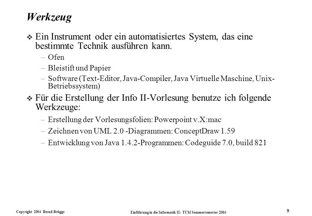 Copyright 2004 Bernd Brügge Einführung in die Informatik II: TUM Sommersemester 2004 9 Werkzeug v Ein Instrument oder ein automatisiertes System, das eine bestimmte Technik ausführen kann.
