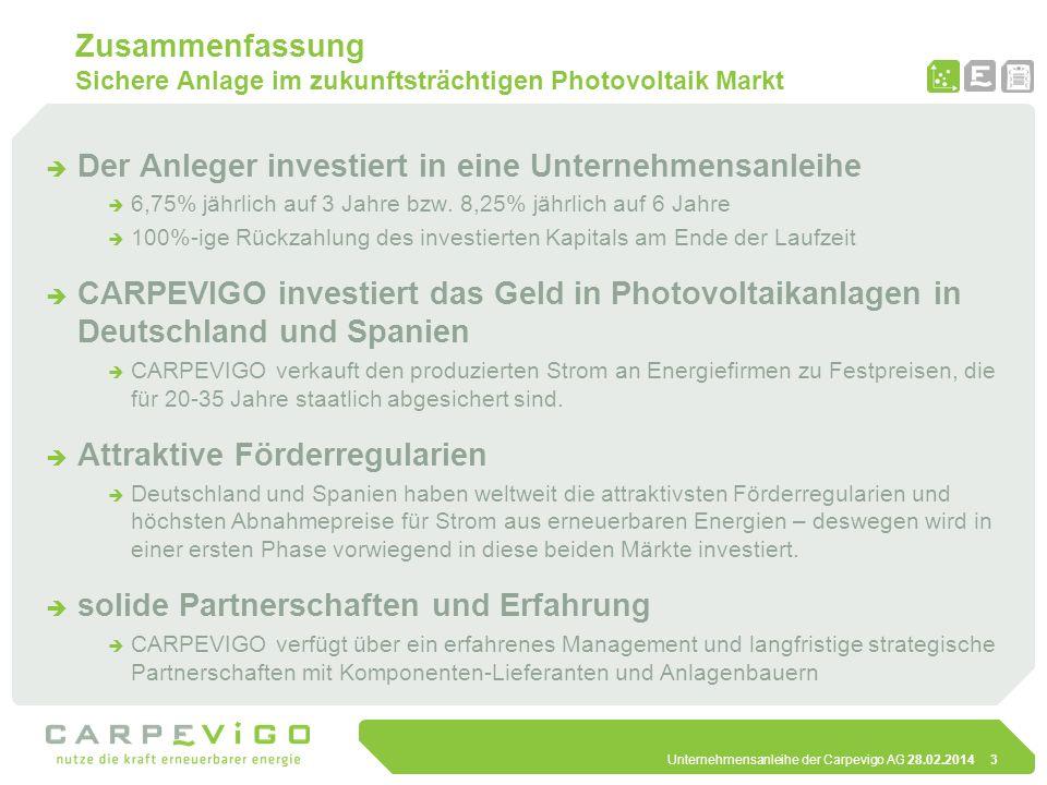 Unternehmensanleihe der Carpevigo AG 28.02.20144 Die Marktchance Vom Öko-Image zum professionellen Investment Markt für erneuerbare Energien ist gefestigt und bietet weltweit hoch rentierliche Investment-Möglichkeiten Deutschland mit fortschrittlichstem Einspeise-Gesetz für erneuerbare Energien (Erneuerbare-Energie-Gesetz, EEG) Anteil von erneuerbaren Energien an der Gesamt-Energie- Produktion in Deutschland derzeit bei knapp 13%.
