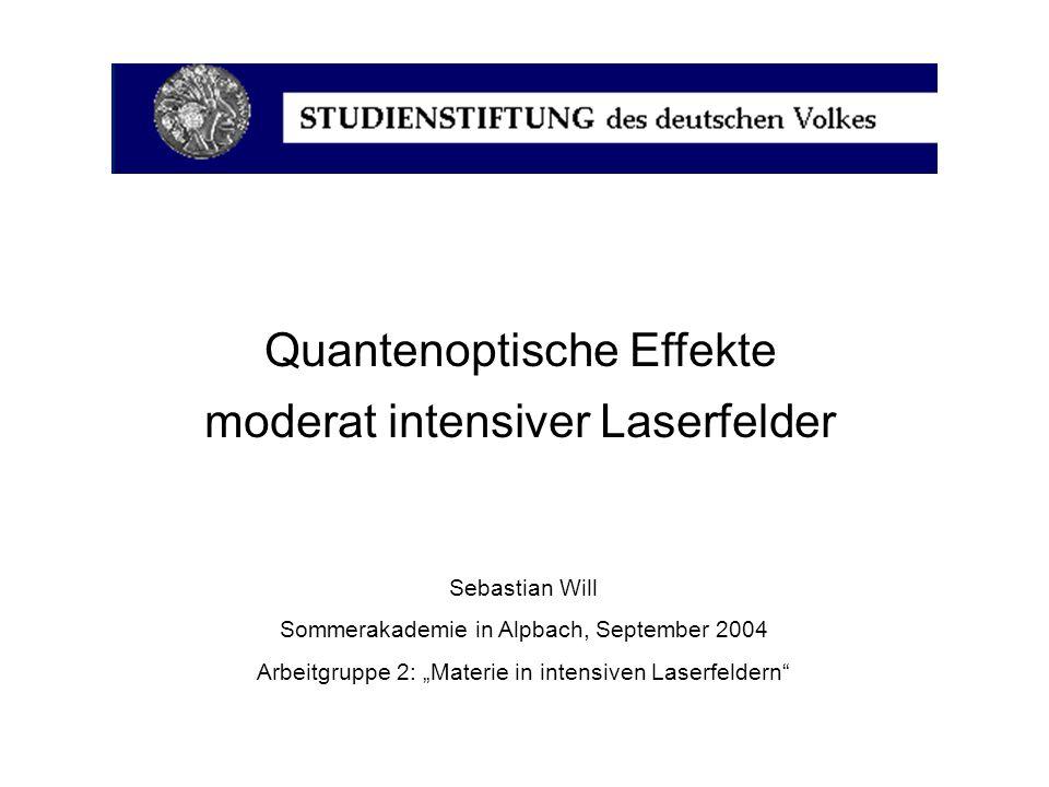 Quantenoptische Effekte moderat intensiver Laserfelder Sebastian Will Sommerakademie in Alpbach, September 2004 Arbeitgruppe 2: Materie in intensiven