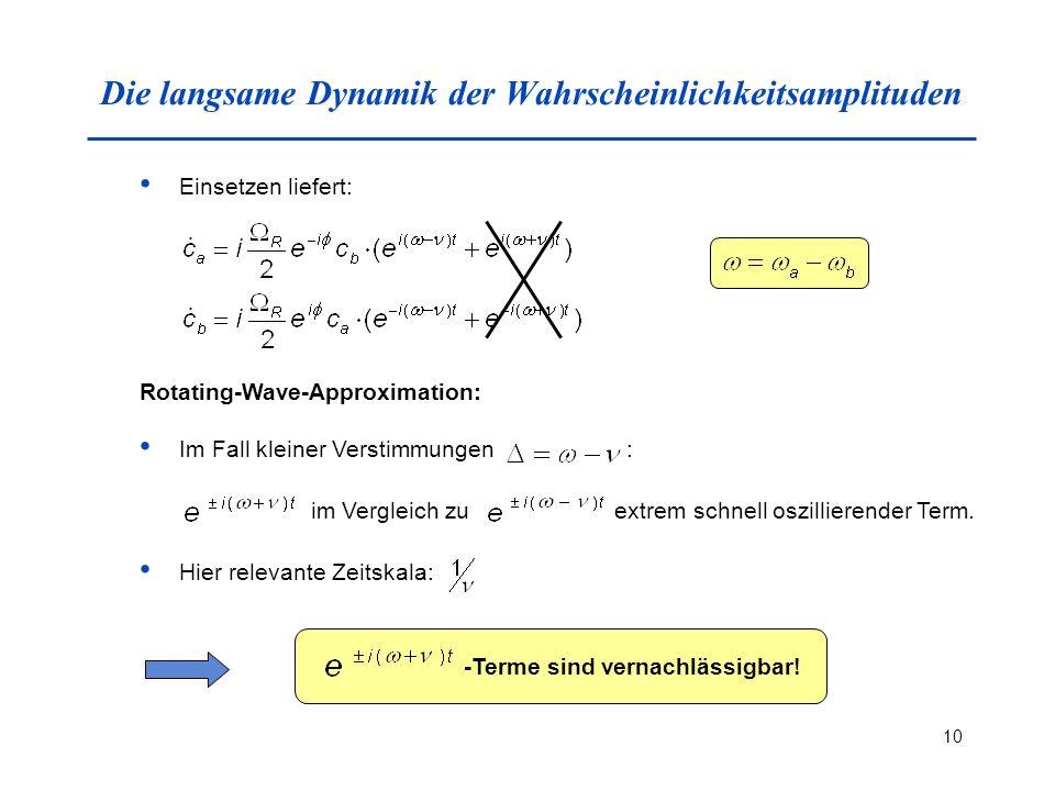 10 Die langsame Dynamik der Wahrscheinlichkeitsamplituden Einsetzen liefert: Rotating-Wave-Approximation: Im Fall kleiner Verstimmungen : im Vergleich zu extrem schnell oszillierender Term.