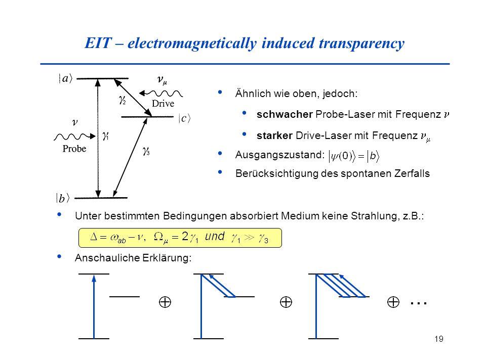 19 EIT – electromagnetically induced transparency Ähnlich wie oben, jedoch: schwacher Probe-Laser mit Frequenz starker Drive-Laser mit Frequenz Ausgangszustand: Berücksichtigung des spontanen Zerfalls Unter bestimmten Bedingungen absorbiert Medium keine Strahlung, z.B.: Anschauliche Erklärung: