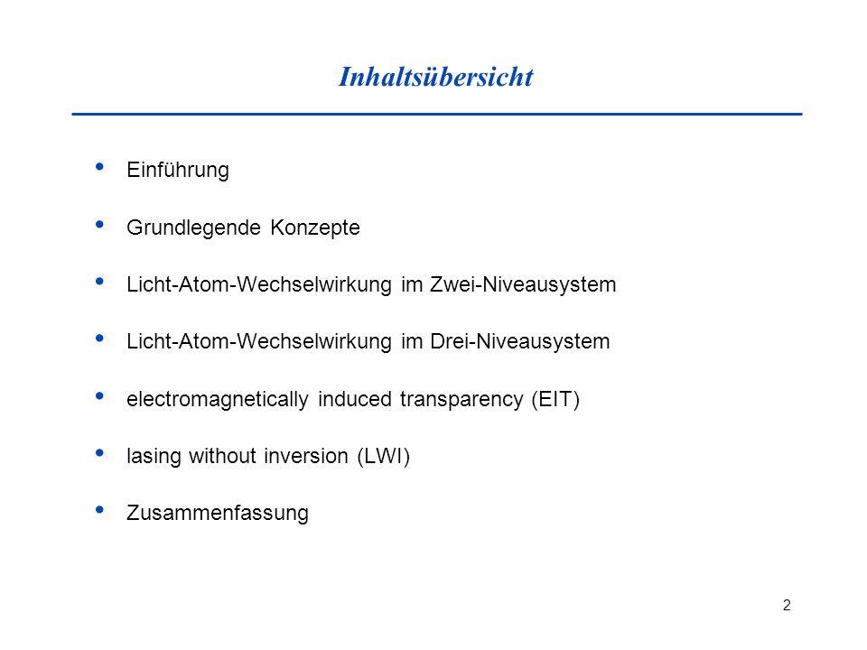 2 Inhaltsübersicht Einführung Grundlegende Konzepte Licht-Atom-Wechselwirkung im Zwei-Niveausystem Licht-Atom-Wechselwirkung im Drei-Niveausystem electromagnetically induced transparency (EIT) lasing without inversion (LWI) Zusammenfassung