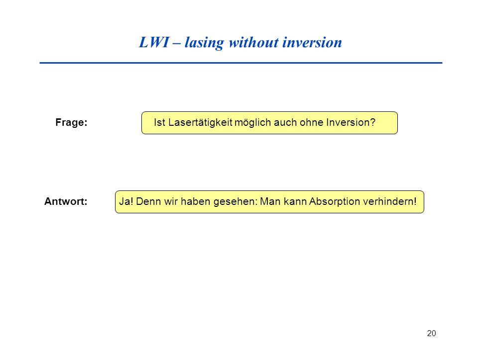 20 LWI – lasing without inversion Frage: Ist Lasertätigkeit möglich auch ohne Inversion? Antwort: Ja! Denn wir haben gesehen: Man kann Absorption verh