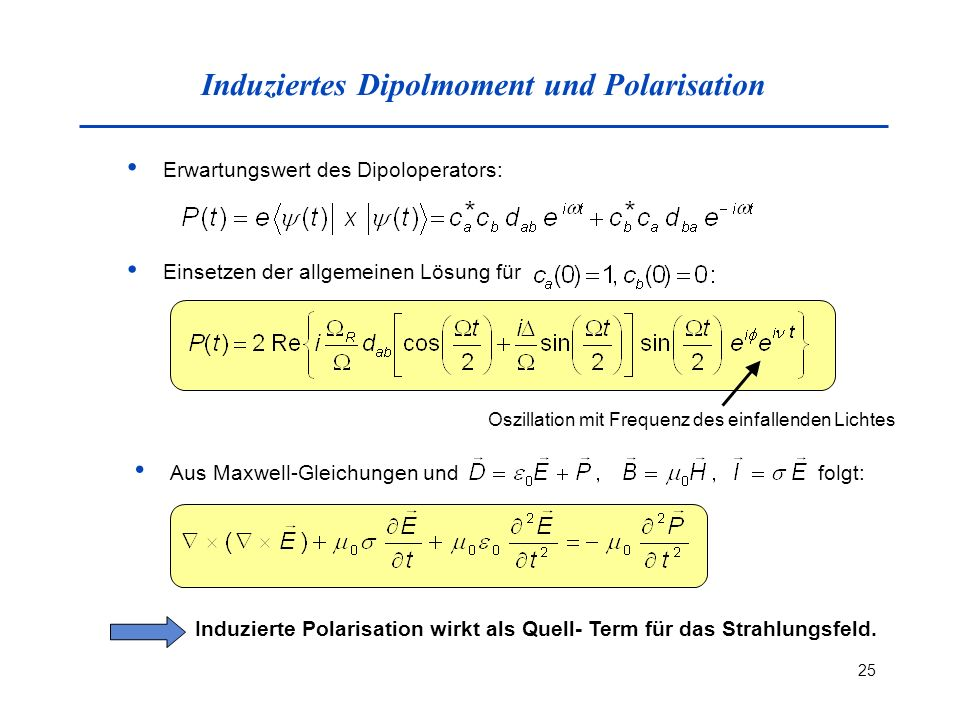 25 Induziertes Dipolmoment und Polarisation Erwartungswert des Dipoloperators: Einsetzen der allgemeinen Lösung für Oszillation mit Frequenz des einfallenden Lichtes Aus Maxwell-Gleichungen und folgt: Induzierte Polarisation wirkt als Quell- Term für das Strahlungsfeld.