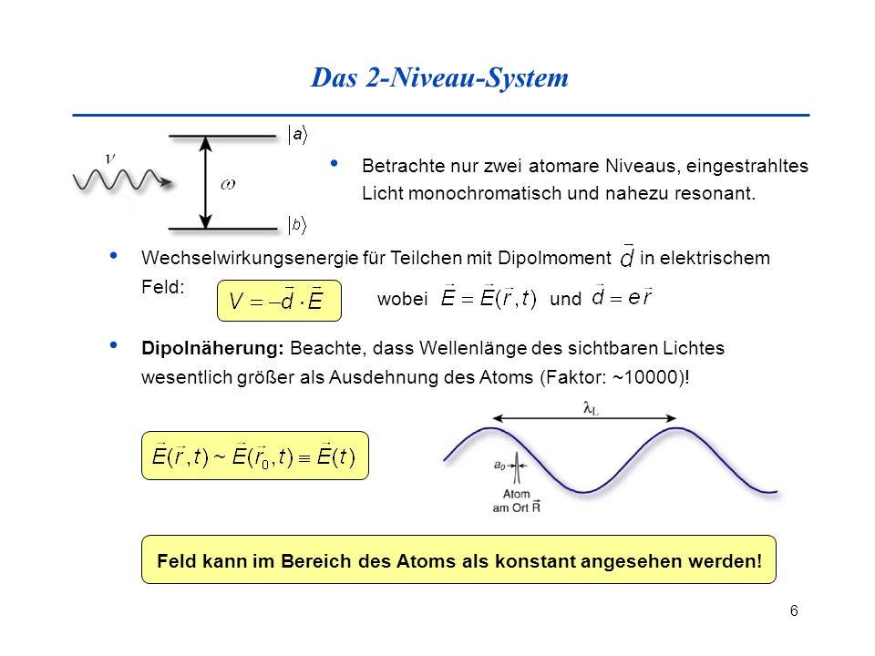 6 Das 2-Niveau-System Betrachte nur zwei atomare Niveaus, eingestrahltes Licht monochromatisch und nahezu resonant. Wechselwirkungsenergie für Teilche