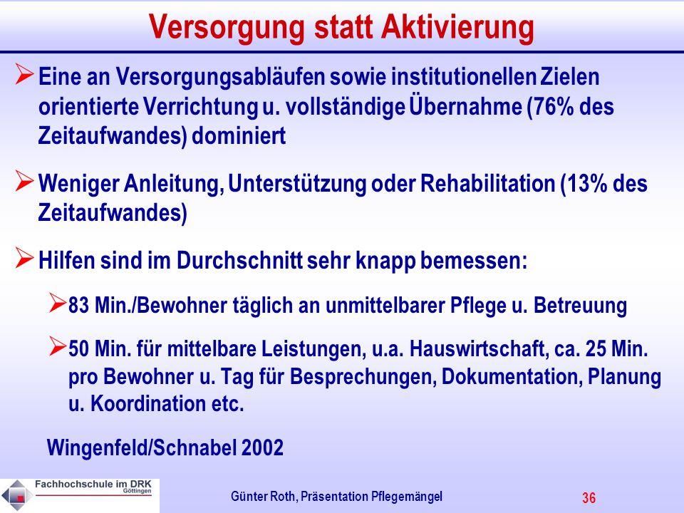 36 Günter Roth, Präsentation Pflegemängel Versorgung statt Aktivierung Eine an Versorgungsabläufen sowie institutionellen Zielen orientierte Verrichtung u.