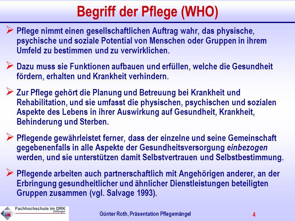 4 Günter Roth, Präsentation Pflegemängel Begriff der Pflege (WHO) Pflege nimmt einen gesellschaftlichen Auftrag wahr, das physische, psychische und soziale Potential von Menschen oder Gruppen in ihrem Umfeld zu bestimmen und zu verwirklichen.