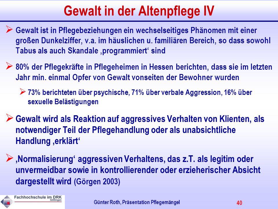40 Günter Roth, Präsentation Pflegemängel Gewalt in der Altenpflege IV Gewalt ist in Pflegebeziehungen ein wechselseitiges Phänomen mit einer großen Dunkelziffer, v.a.
