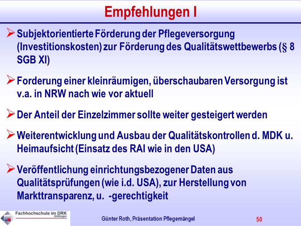 50 Günter Roth, Präsentation Pflegemängel Empfehlungen I Subjektorientierte Förderung der Pflegeversorgung (Investitionskosten) zur Förderung des Qualitätswettbewerbs (§ 8 SGB XI) Forderung einer kleinräumigen, überschaubaren Versorgung ist v.a.