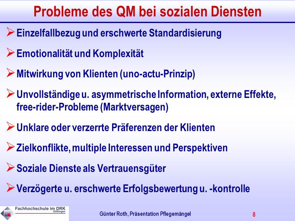8 Günter Roth, Präsentation Pflegemängel Probleme des QM bei sozialen Diensten Einzelfallbezug und erschwerte Standardisierung Emotionalität und Komplexität Mitwirkung von Klienten (uno-actu-Prinzip) Unvollständige u.