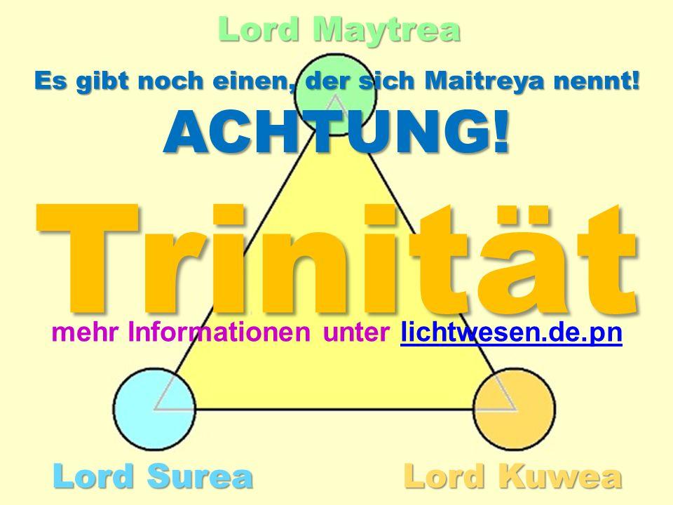 Lord Surea Lord Maytrea Lord Kuwea Trinität mehr Informationen unter lichtwesen.de.pn ACHTUNG! Es gibt noch einen, der sich Maitreya nennt!