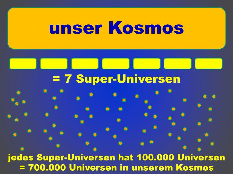 = 7 Super-Universen unser Kosmos jedes Super-Universen hat 100.000 Universen = 700.000 Universen in unserem Kosmos
