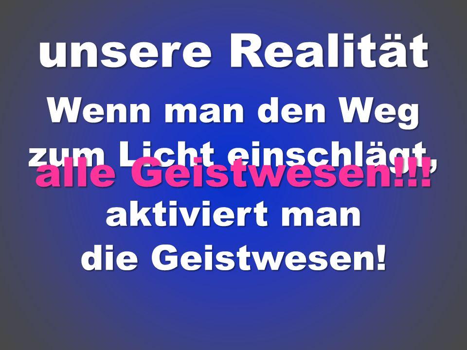 unsere Realität Wenn man den Weg zum Licht einschlägt, aktiviert man die Geistwesen! alle Geistwesen!!!