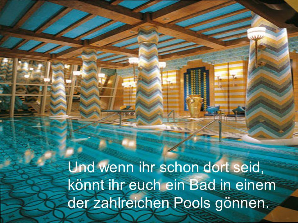 Und wenn ihr schon dort seid, könnt ihr euch ein Bad in einem der zahlreichen Pools gönnen.