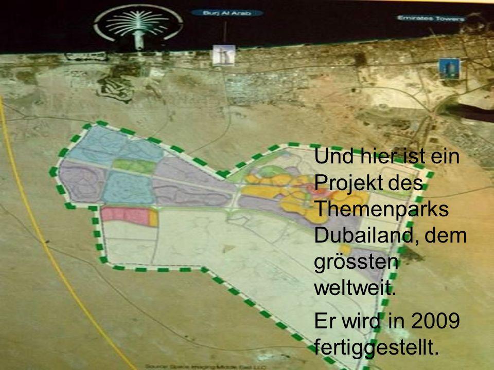 Und hier ist ein Projekt des Themenparks Dubailand, dem grössten weltweit. Er wird in 2009 fertiggestellt.