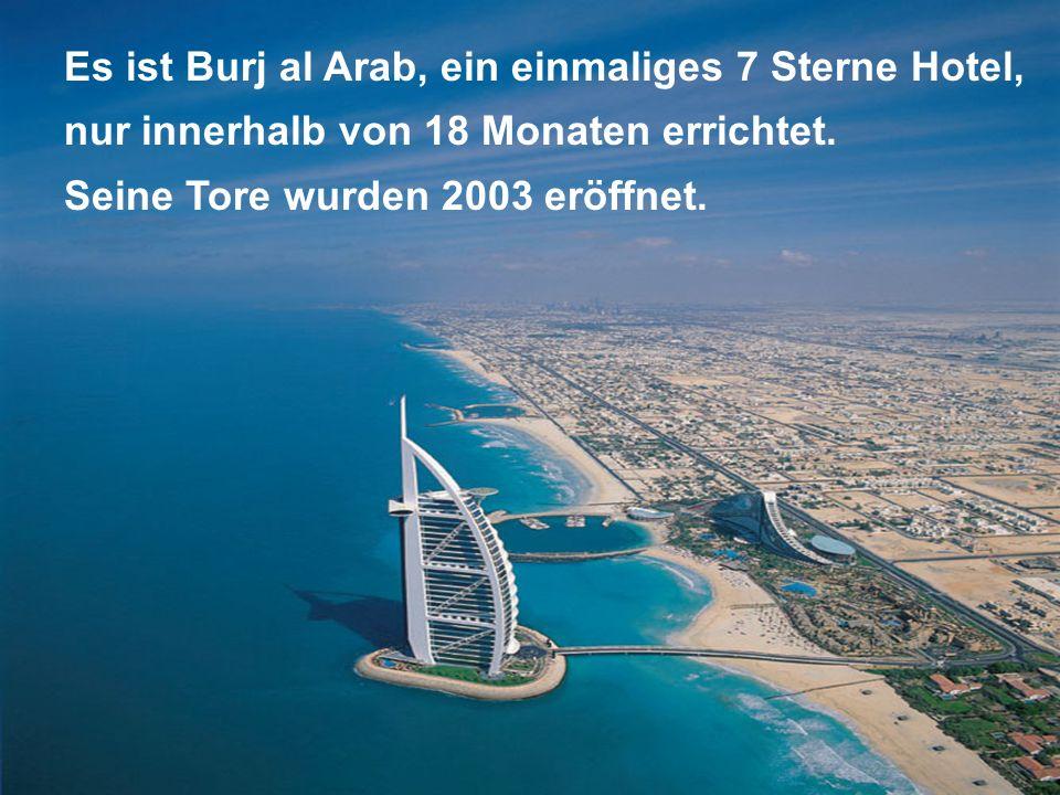 Es ist Burj al Arab, ein einmaliges 7 Sterne Hotel, nur innerhalb von 18 Monaten errichtet. Seine Tore wurden 2003 eröffnet.