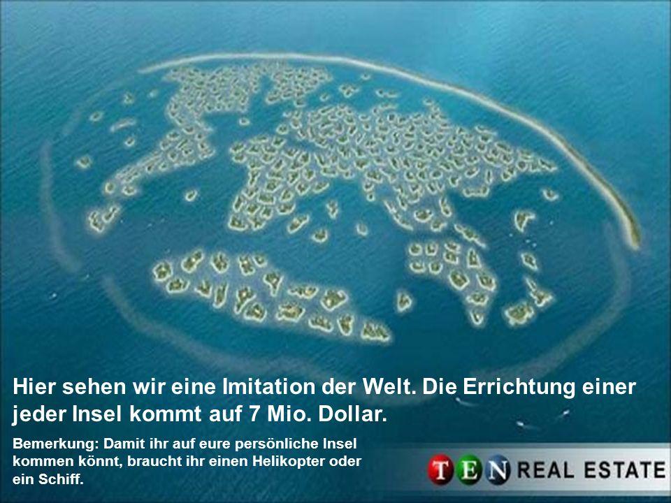 Hier sehen wir eine Imitation der Welt. Die Errichtung einer jeder Insel kommt auf 7 Mio. Dollar. Bemerkung: Damit ihr auf eure persönliche Insel komm