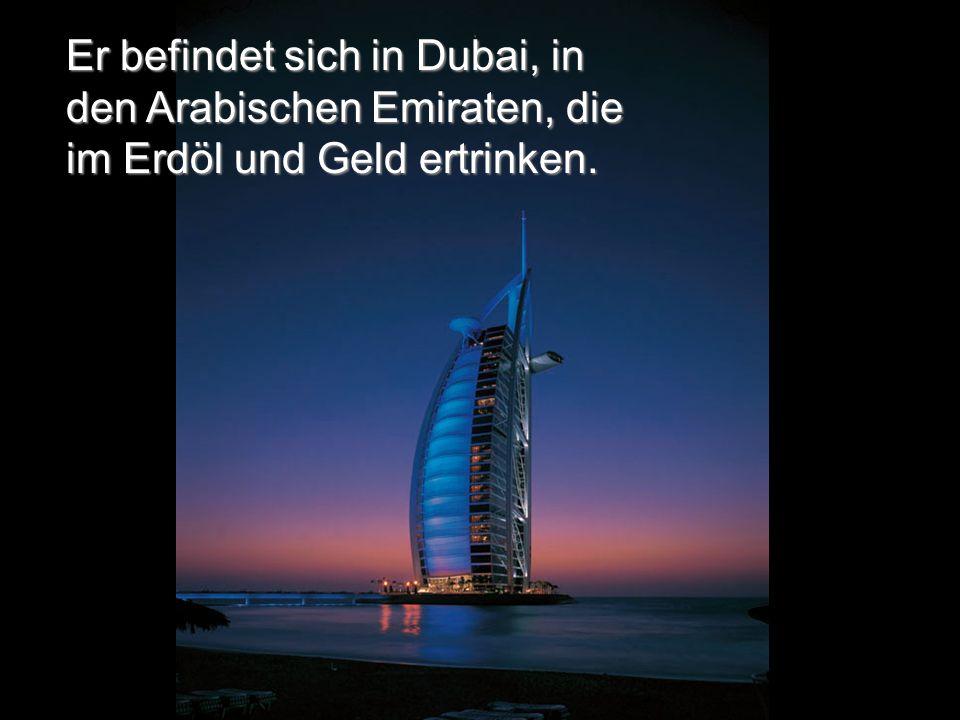 Er befindet sich in Dubai, in den Arabischen Emiraten, die im Erdöl und Geld ertrinken.