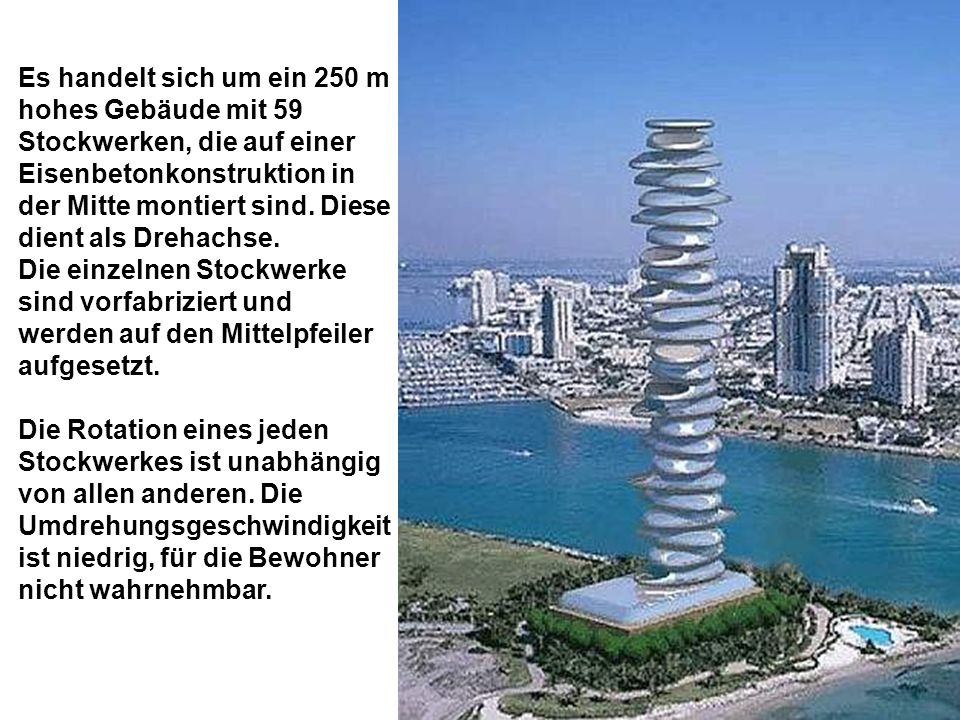 Es handelt sich um ein 250 m hohes Gebäude mit 59 Stockwerken, die auf einer Eisenbetonkonstruktion in der Mitte montiert sind. Diese dient als Drehac