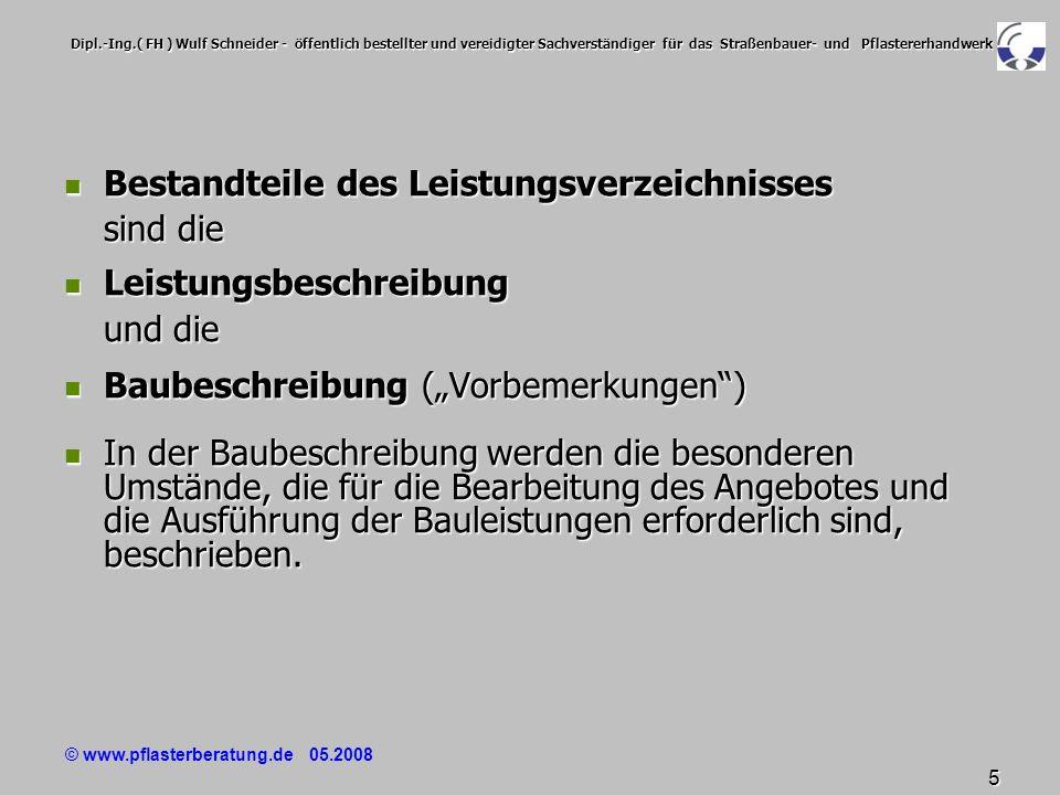 © www.pflasterberatung.de 05.2008 6 Dipl.-Ing.( FH ) Wulf Schneider - öffentlich bestellter und vereidigter Sachverständiger für das Straßenbauer- und Pflastererhandwerk Baubeschreibung (Vorbemerkungen) Baubeschreibung (Vorbemerkungen) In der Baubeschreibung sollen technische Regelungen / Beschreibungen, die für die Ermittlung des Angebotspreises erforderlich sind, enthalten sein.