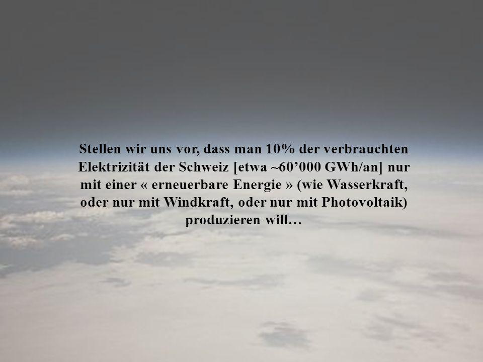 Stellen wir uns vor, dass man 10% der verbrauchten Elektrizität der Schweiz [etwa ~60000 GWh/an] nur mit einer « erneuerbare Energie » (wie Wasserkraf