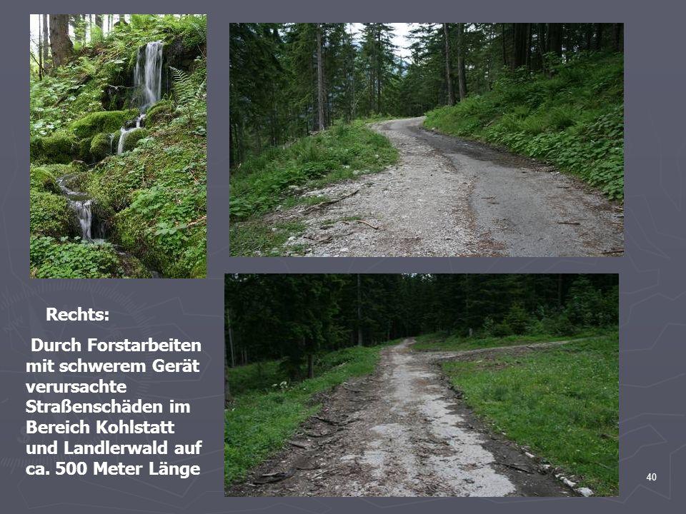 40 Rechts: Durch Forstarbeiten mit schwerem Gerät verursachte Straßenschäden im Bereich Kohlstatt und Landlerwald auf ca. 500 Meter Länge