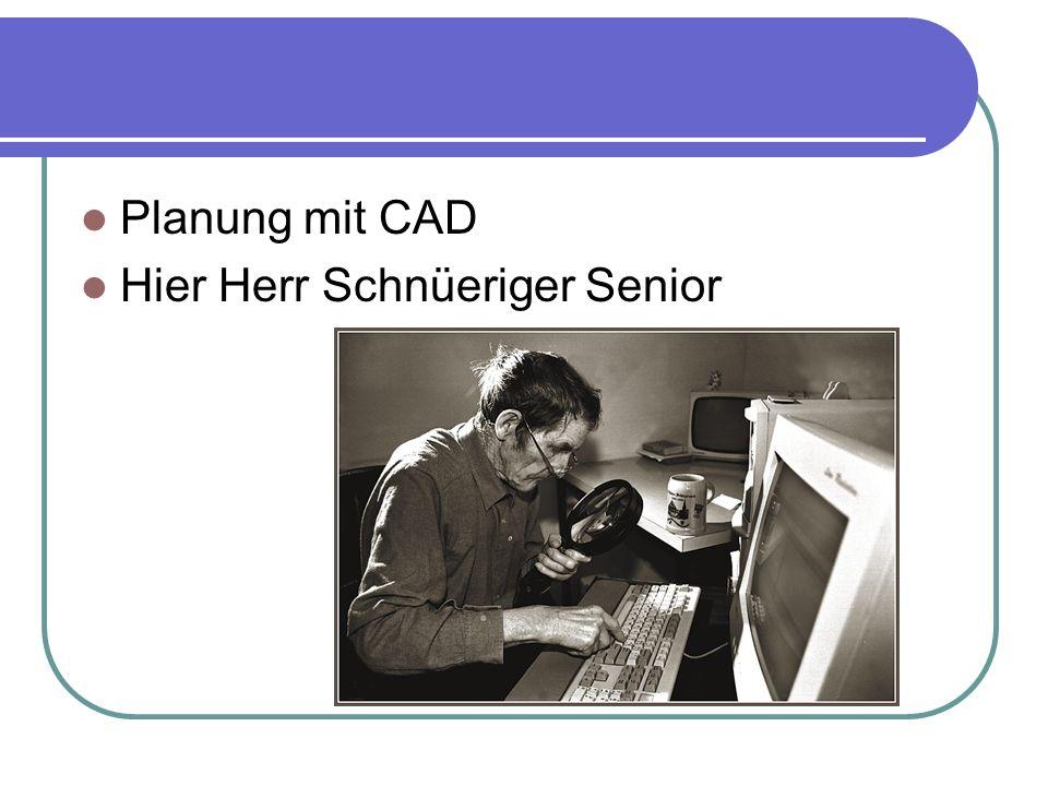 Planung mit CAD Hier Herr Schnüeriger Senior