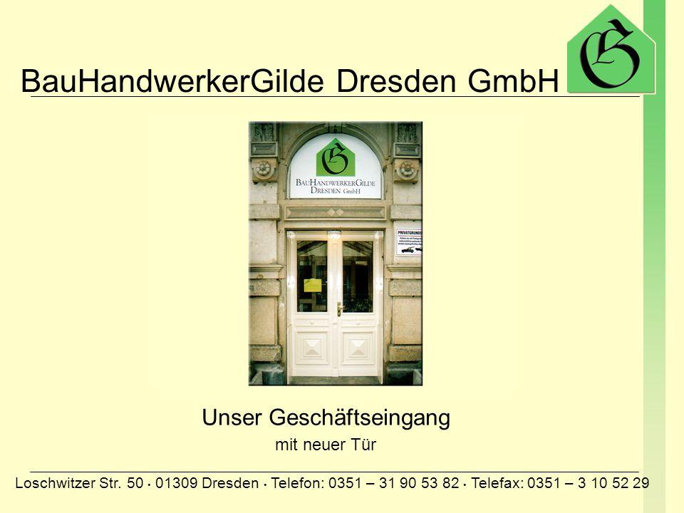 BauHandwerkerGilde Dresden GmbH Loschwitzer Str. 50 01309 Dresden Telefon: 0351 – 31 90 53 82 Telefax: 0351 – 3 10 52 29 Unser Geschäftseingang Tür wi