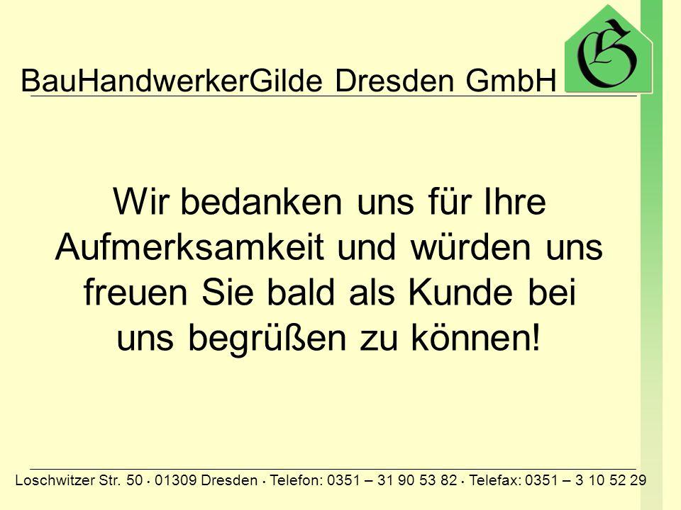 BauHandwerkerGilde Dresden GmbH Loschwitzer Str. 50 01309 Dresden Telefon: 0351 – 31 90 53 82 Telefax: 0351 – 3 10 52 29 Wir bedanken uns für Ihre Auf