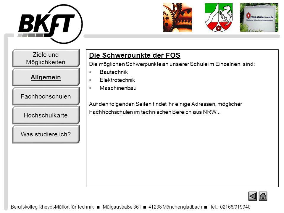 Berufskolleg Rheydt-Mülfort für Technik Mülgaustraße 361 41238 Mönchengladbach Tel.: 02166/919940 Fachhochschule Aachen Kalverbenden 6, 52066 Aachen Tel.: (0241) 60 09 - 0, Fax: (0241) 60 09 - 10 90 Fachhochschule Aachen, Standort Jülich Standort Jülich Ginsterweg 1, 52428 Jülich Tel.: (0241) 6009-50, Fax: (0241) 6009-513199 Fachhochschule Bochum Lennershofstraße 140, 44801 Bochum Tel.: (0234) 32 - 2 02, Fax: (0234) 32 - 1 42 19 Fachhochschule Düsseldorf Universitätsstraße 1, Gebäude 23.31/32, 40225 Düsseldorf Tel.: (0211) 81 - 00, Fax: (0211) 81 - 1 49 16 Ziele und Möglichkeiten Allgemein Fachhochschulen Hochschulkarte Was studiere ich?
