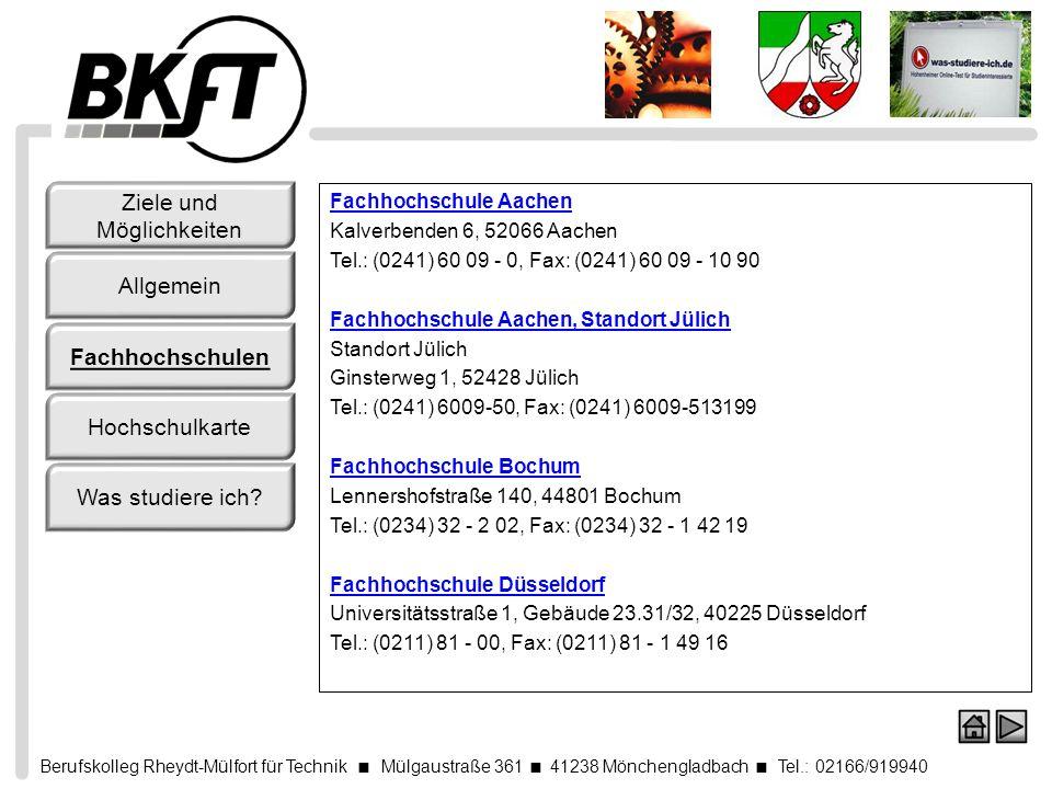 Berufskolleg Rheydt-Mülfort für Technik Mülgaustraße 361 41238 Mönchengladbach Tel.: 02166/919940 Fachhochschule Köln Claudiusstraße 1, 50678 Köln Tel.: (0221) 82 75 - 0, Fax: (0221) 82 75 - 31 31 Fachhochschule Köln, Standort Gummersbach Standort Gummersbach Am Sandberg 1, 51643 Gummersbach Tel.: (02261) 8196-0, Fax: (02261) 8196-15 Fachhochschule Niederrhein Reinarzstraße 49, 47805 Krefeld Tel.: (02151) 8 22 - 0, Fax: (02151) 8 22 - 5 55 Fachhochschule Niederrhein, Standort Mönchengladbach Standort Mönchengladbach Webschulstraße 41, 41065 Mönchengladbach Tel.: (02161) 186-0 Ziele und Möglichkeiten Allgemein Fachhochschulen Hochschulkarte Was studiere ich?