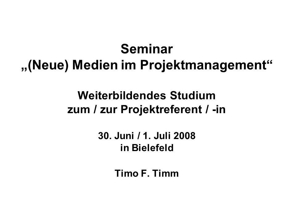 Seminar (Neue) Medien im Projektmanagement Weiterbildendes Studium zum / zur Projektreferent / -in 30. Juni / 1. Juli 2008 in Bielefeld Timo F. Timm