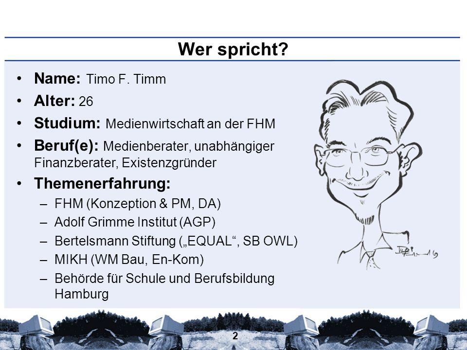2 Wer spricht? Name: Timo F. Timm Alter: 26 Studium: Medienwirtschaft an der FHM Beruf(e): Medienberater, unabhängiger Finanzberater, Existenzgründer