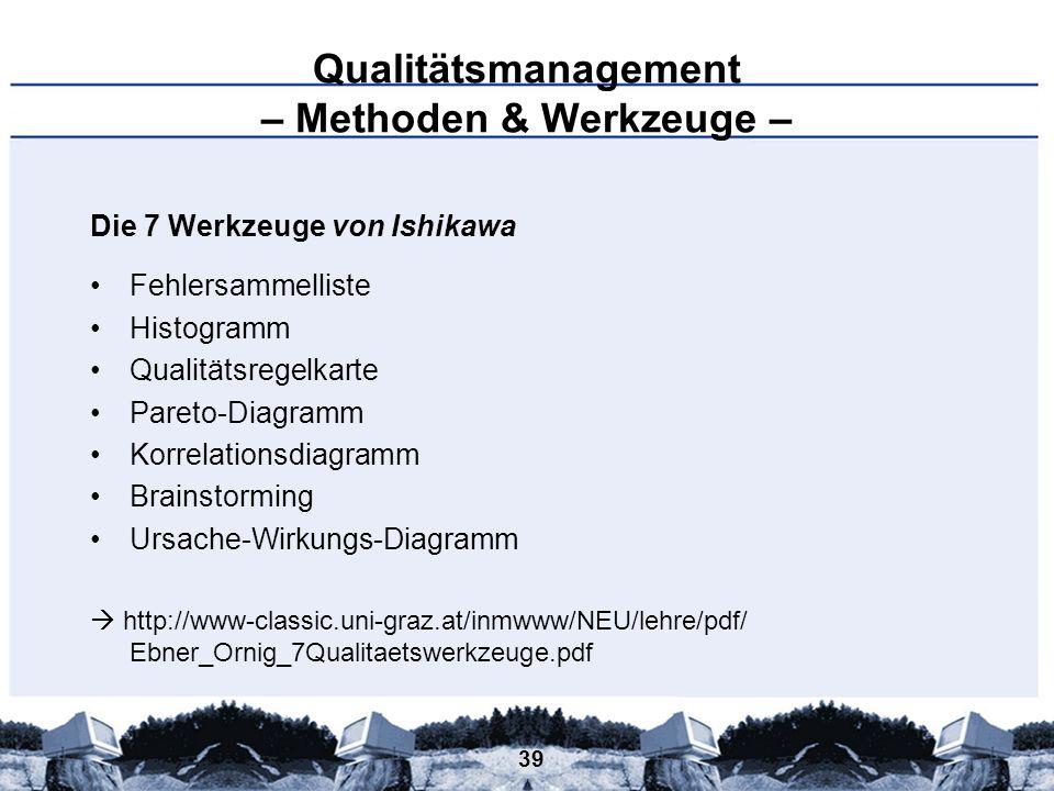 39 Qualitätsmanagement – Methoden & Werkzeuge – Die 7 Werkzeuge von Ishikawa Fehlersammelliste Histogramm Qualitätsregelkarte Pareto-Diagramm Korrelat
