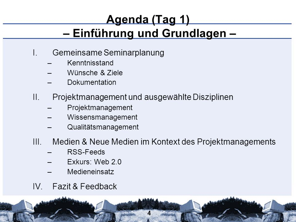 4 Agenda (Tag 1) – Einführung und Grundlagen – I.Gemeinsame Seminarplanung –Kenntnisstand –Wünsche & Ziele –Dokumentation II.Projektmanagement und aus