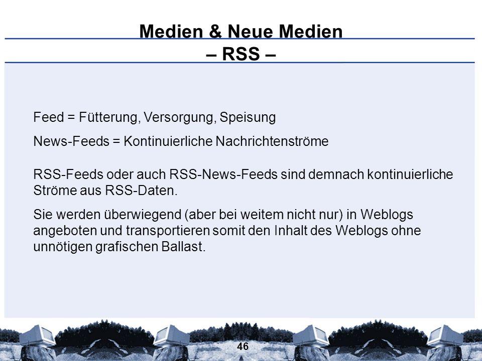 46 Medien & Neue Medien – RSS – Feed = Fütterung, Versorgung, Speisung News-Feeds = Kontinuierliche Nachrichtenströme RSS-Feeds oder auch RSS-News-Fee