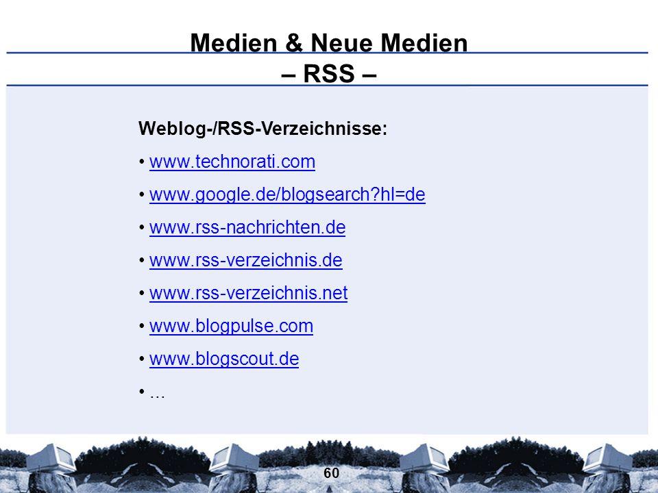 60 Medien & Neue Medien – RSS – Weblog-/RSS-Verzeichnisse: www.technorati.com www.google.de/blogsearch?hl=de www.rss-nachrichten.de www.rss-verzeichni
