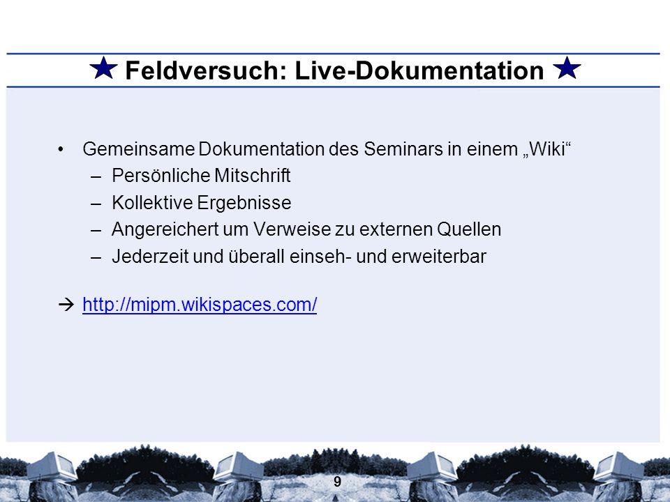 9 Feldversuch: Live-Dokumentation Gemeinsame Dokumentation des Seminars in einem Wiki –Persönliche Mitschrift –Kollektive Ergebnisse –Angereichert um
