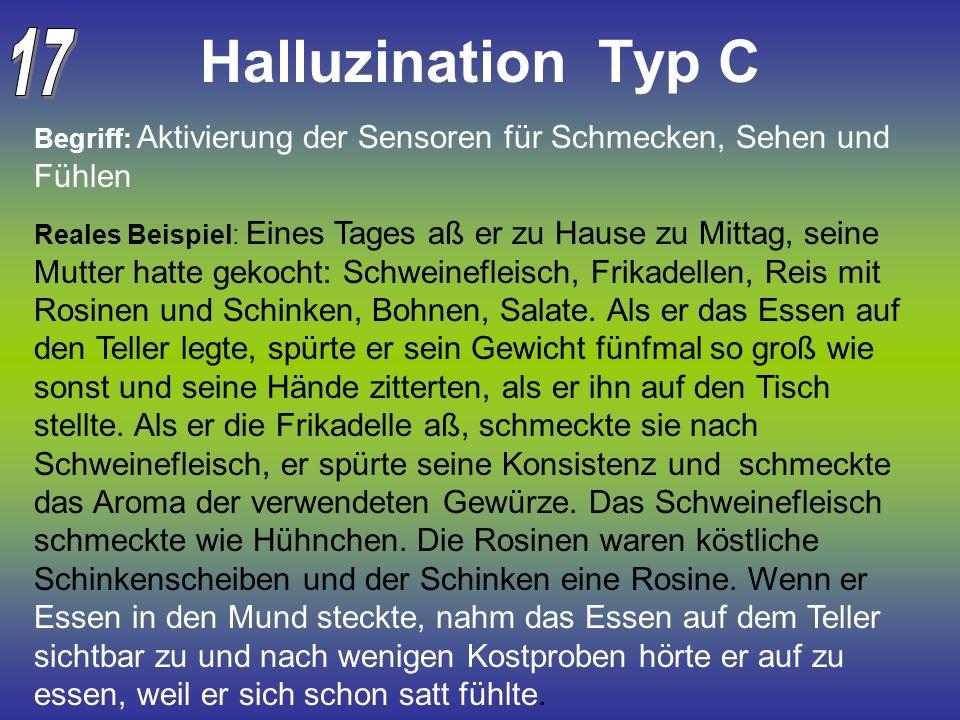 Halluzination Typ C Begriff: Aktivierung der Sensoren für Schmecken, Sehen und Fühlen Reales Beispiel: Eines Tages aß er zu Hause zu Mittag, seine Mut