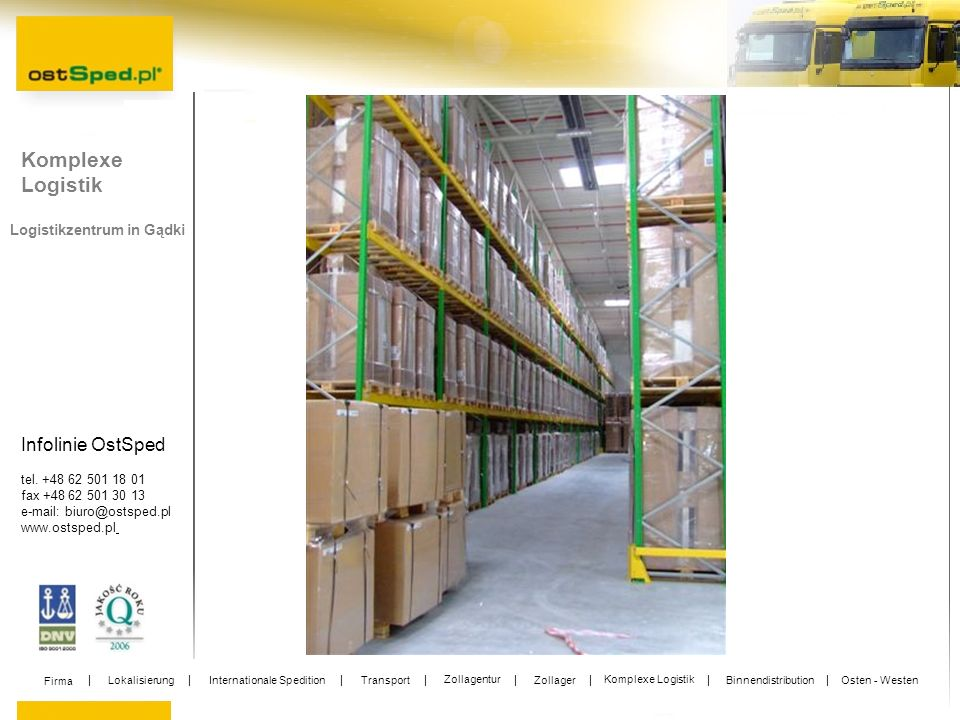 Infolinie OstSped tel. +48 62 501 18 01 fax +48 62 501 30 13 e-mail: biuro@ostsped.pl www.ostsped.pl Logistikzentrum in Gądki Komplexe Logistik Firma