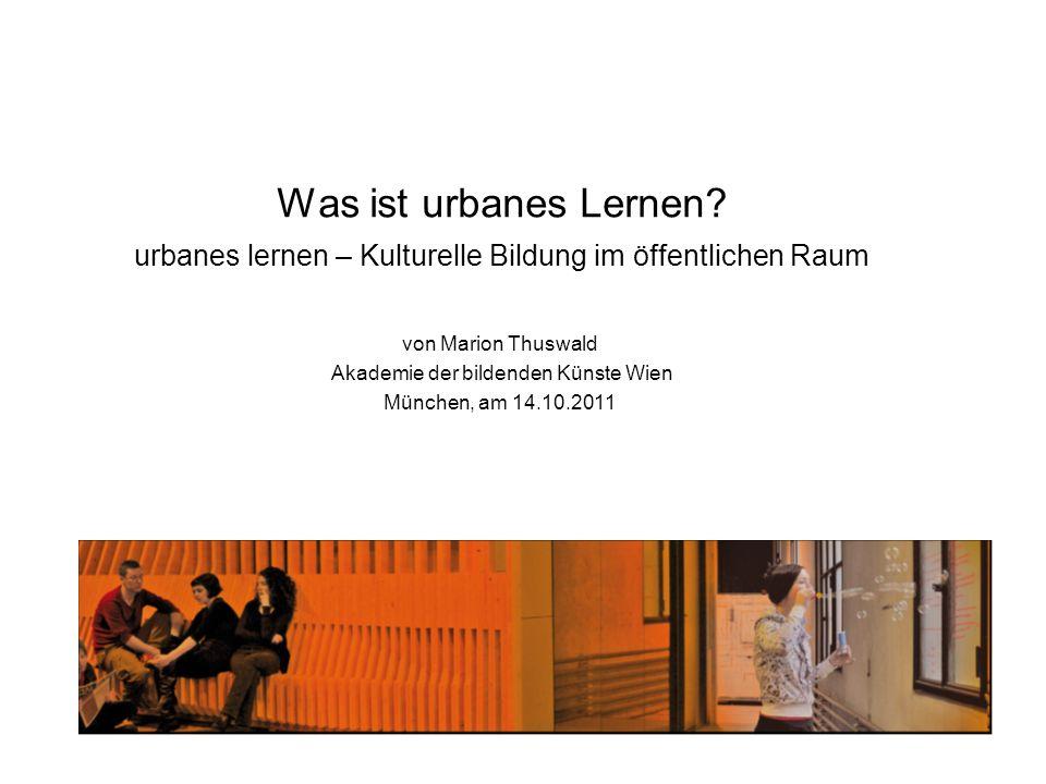 Was ist urbanes Lernen? urbanes lernen – Kulturelle Bildung im öffentlichen Raum von Marion Thuswald Akademie der bildenden Künste Wien München, am 14