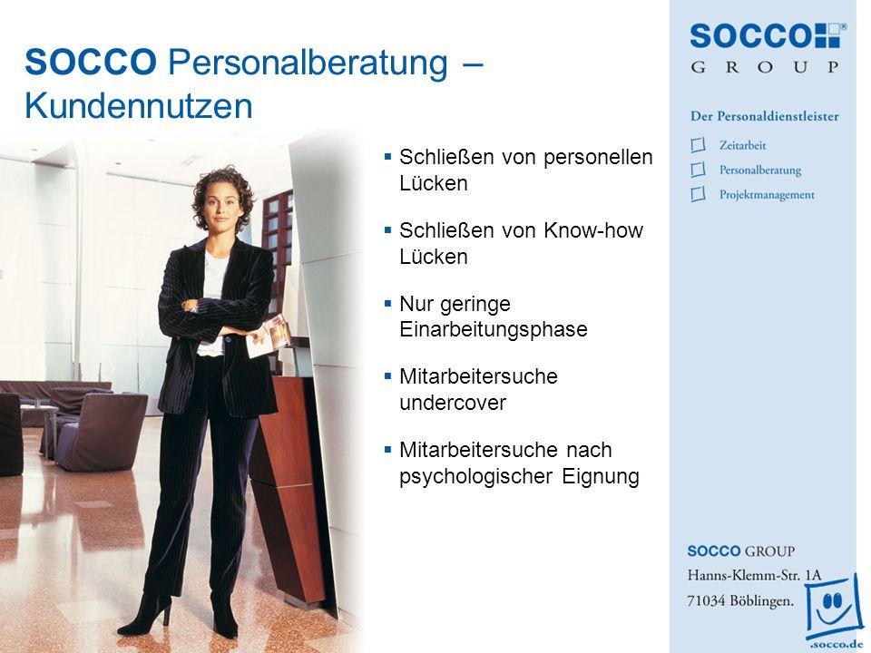 SOCCO Personalberatung – Kundennutzen Schließen von personellen Lücken Schließen von Know-how Lücken Nur geringe Einarbeitungsphase Mitarbeitersuche u