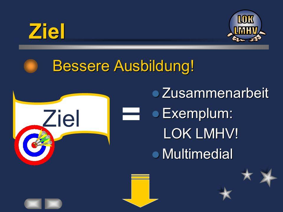 Ziel Bessere Ausbildung! Ziel = Zusammenarbeit Zusammenarbeit Exemplum: Exemplum: LOK LMHV! LOK LMHV! Multimedial Multimedial