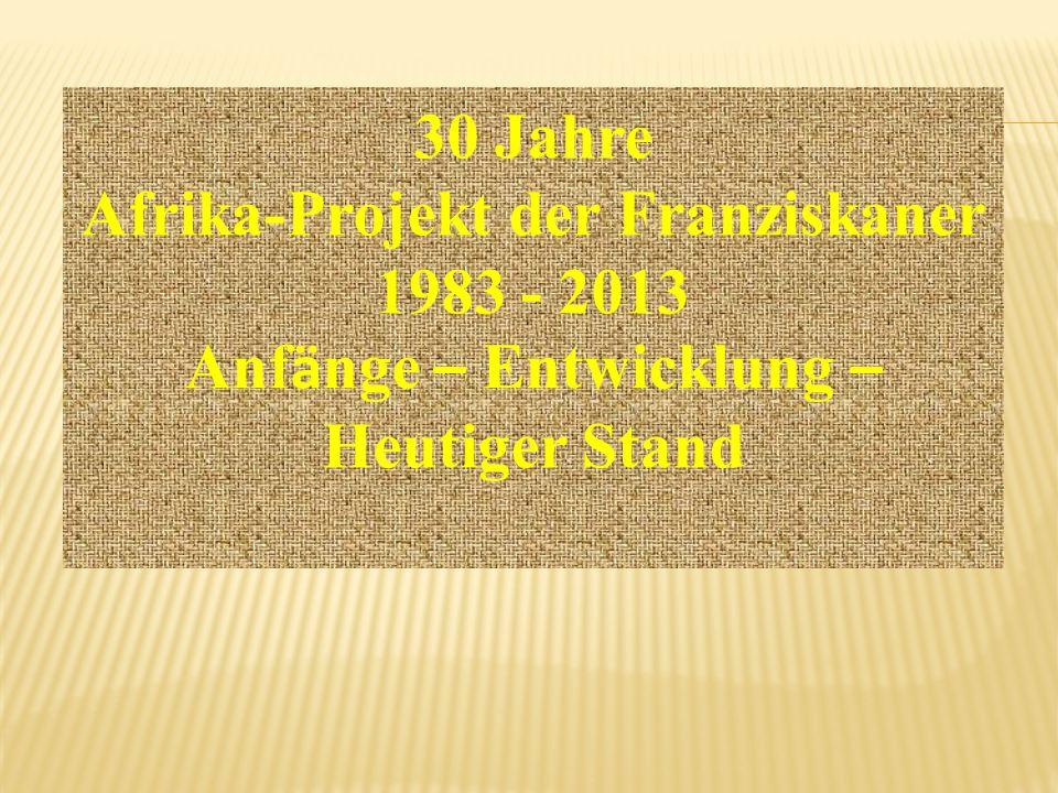 30 Jahre Afrika-Projekt der Franziskaner 1983 - 2013 Anf ä nge – Entwicklung – Heutiger Stand