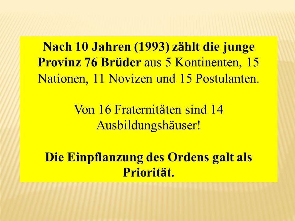 Nach 10 Jahren (1993) z ä hlt die junge Provinz 76 Br ü der aus 5 Kontinenten, 15 Nationen, 11 Novizen und 15 Postulanten. Von 16 Fraternit ä ten sind