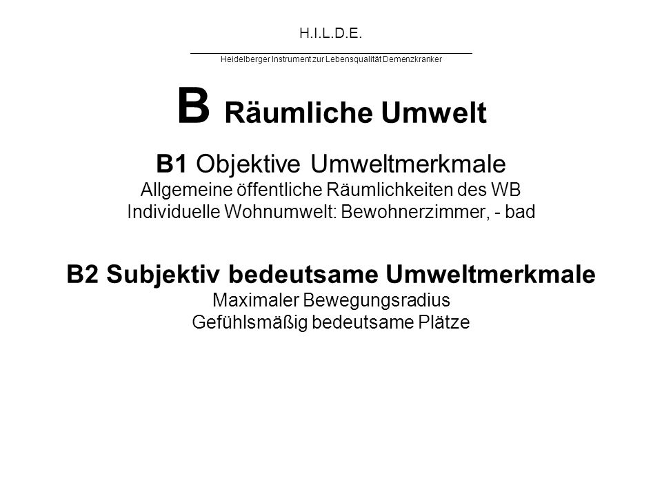 H.I.L.D.E. ______________________________________________ Heidelberger Instrument zur Lebensqualität Demenzkranker B Räumliche Umwelt B1 Objektive Umw