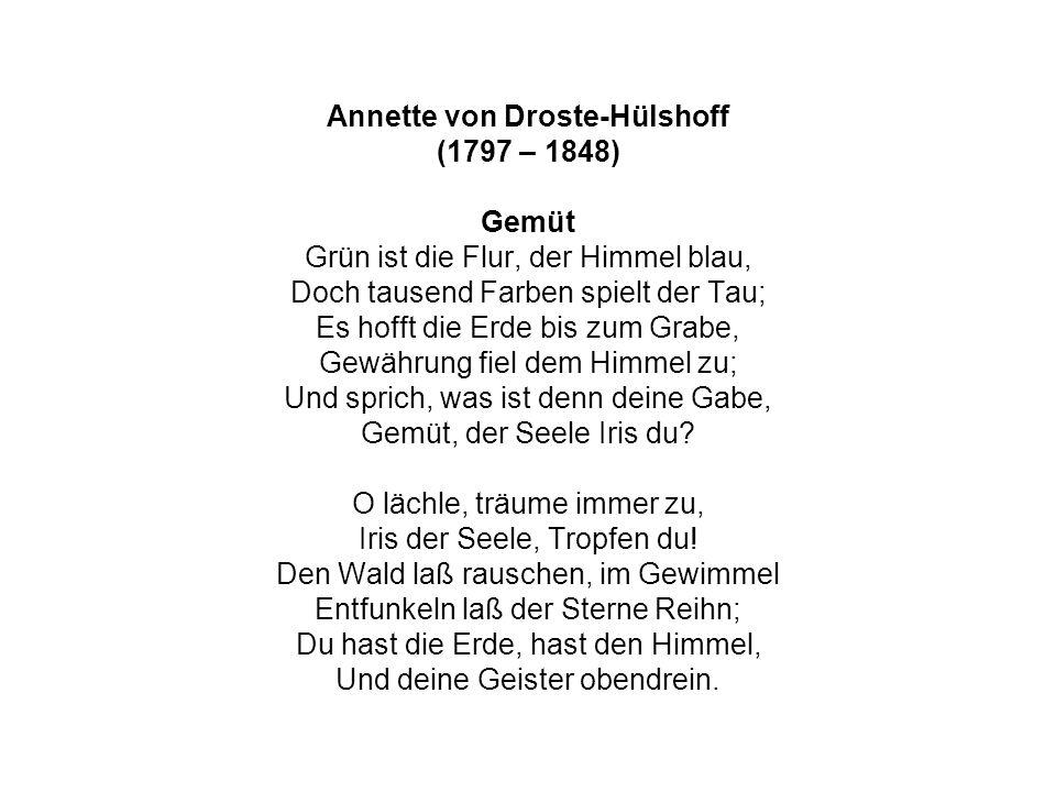 Annette von Droste-Hülshoff (1797 – 1848) Gemüt Grün ist die Flur, der Himmel blau, Doch tausend Farben spielt der Tau; Es hofft die Erde bis zum Grab