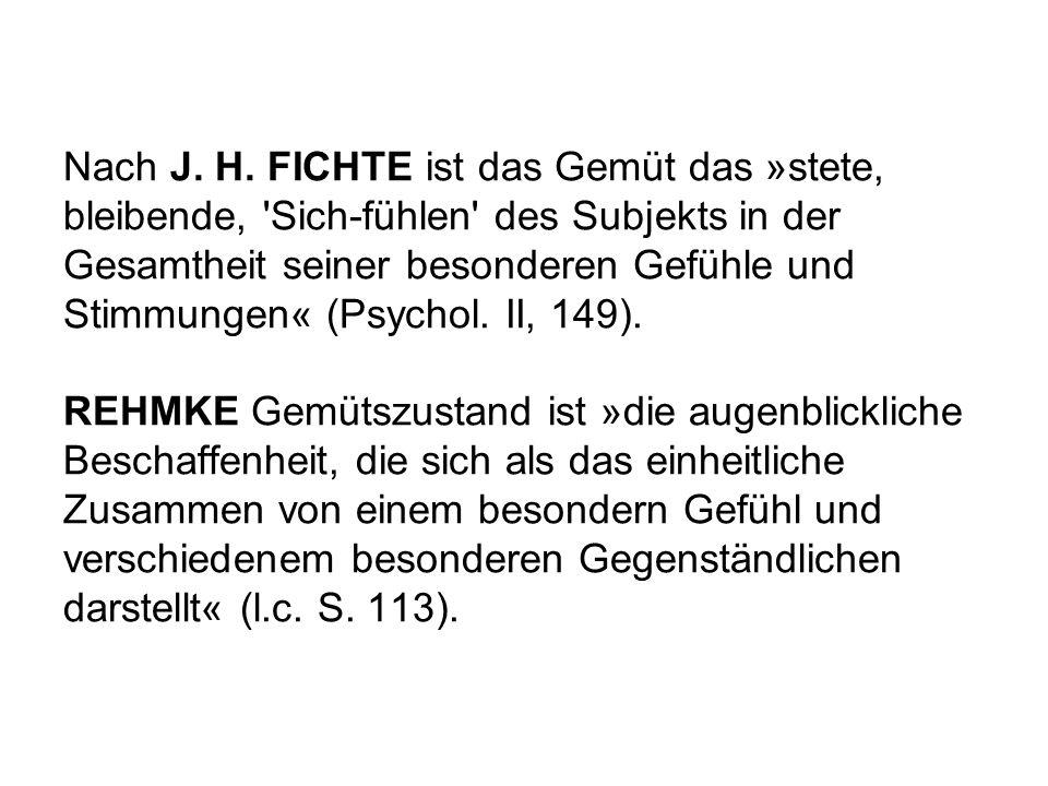 Nach J. H. FICHTE ist das Gemüt das »stete, bleibende, 'Sich-fühlen' des Subjekts in der Gesamtheit seiner besonderen Gefühle und Stimmungen« (Psychol