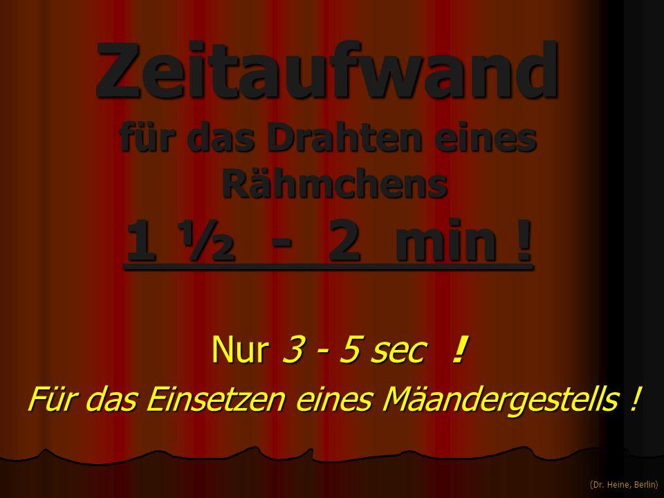 Zeitaufwand für das Drahten eines Rähmchens 1 ½ - 2 min ! Nur 3 - 5 sec ! Nur 3 - 5 sec ! Für das Einsetzen eines Mäandergestells ! (Dr. Heine, Berlin